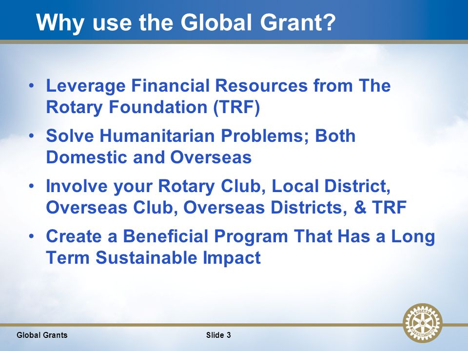 4 Financing Your Global Grant There is no 'right' way to fund your global grant Talk to your club, your District, your Host (overseas) Club, & your Host (overseas) District to find availability of funds Band together with other Rotary Clubs to form alliances and further leverage funds See Attached THREE different examples to finance a $35,000 global grant Remember: Total grant must be at least $30,000 and total RI contribution must be at least $15,000 Slide 4Global Grants
