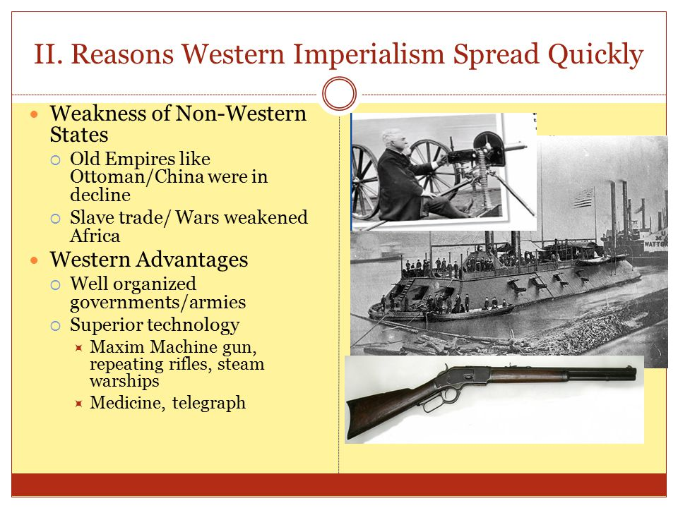 II. Reasons Western Imperialism Spread Quickly Weakness of Non-Western States  Old Empires like Ottoman/China were in decline  Slave trade/ Wars wea