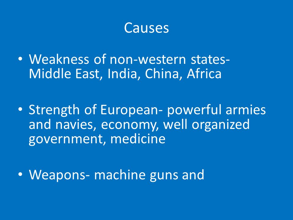 Causes Weakness of non-western states- Middle East, India, China, Africa Strength of European- powerful armies and navies, economy, well organized gov