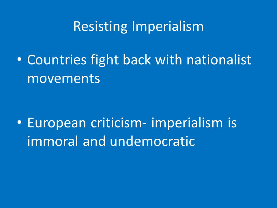 Resisting Imperialism Countries fight back with nationalist movements European criticism- imperialism is immoral and undemocratic