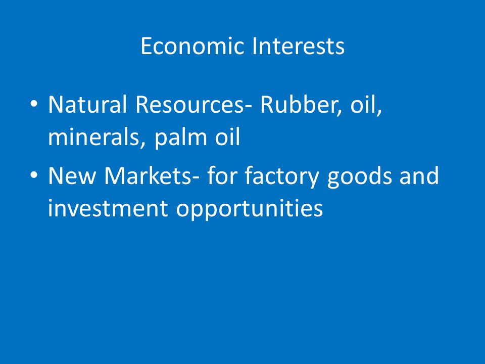 Economic Interests Natural Resources- Rubber, oil, minerals, palm oil New Markets- for factory goods and investment opportunities
