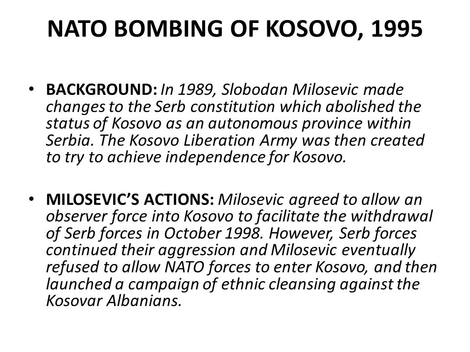 NATO BOMBING OF KOSOVO, 1995 BACKGROUND: In 1989, Slobodan Milosevic made changes to the Serb constitution which abolished the status of Kosovo as an autonomous province within Serbia.