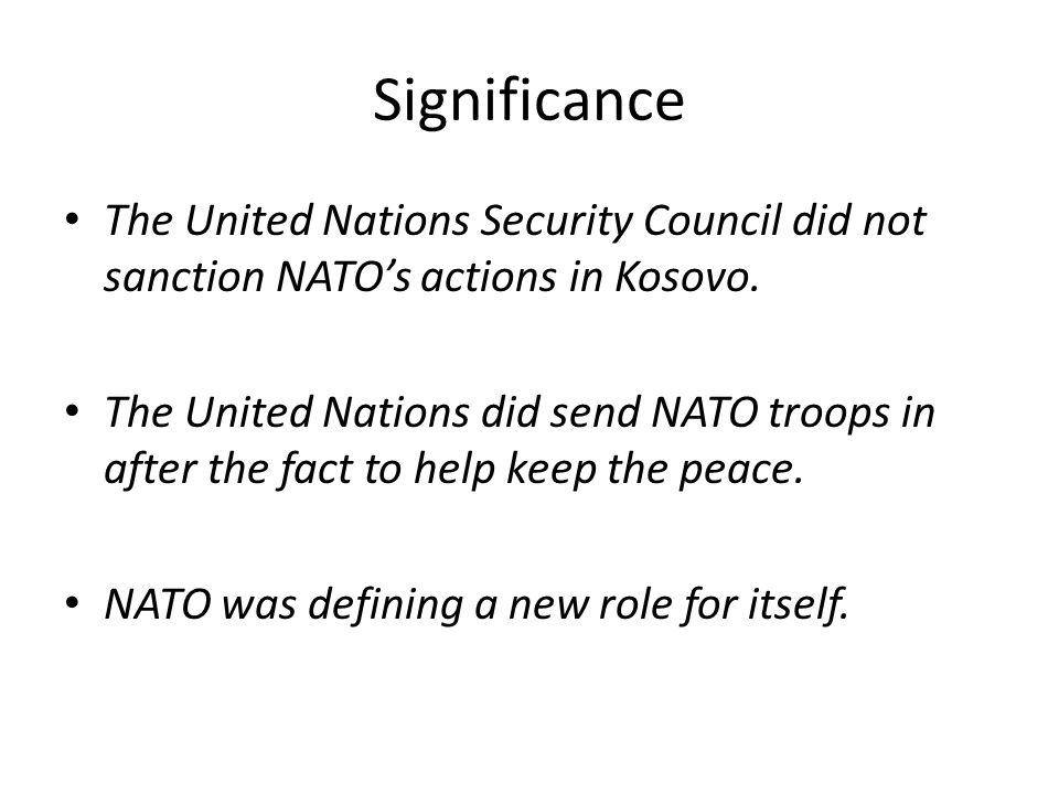 Significance The United Nations Security Council did not sanction NATO's actions in Kosovo. The United Nations did send NATO troops in after the fact