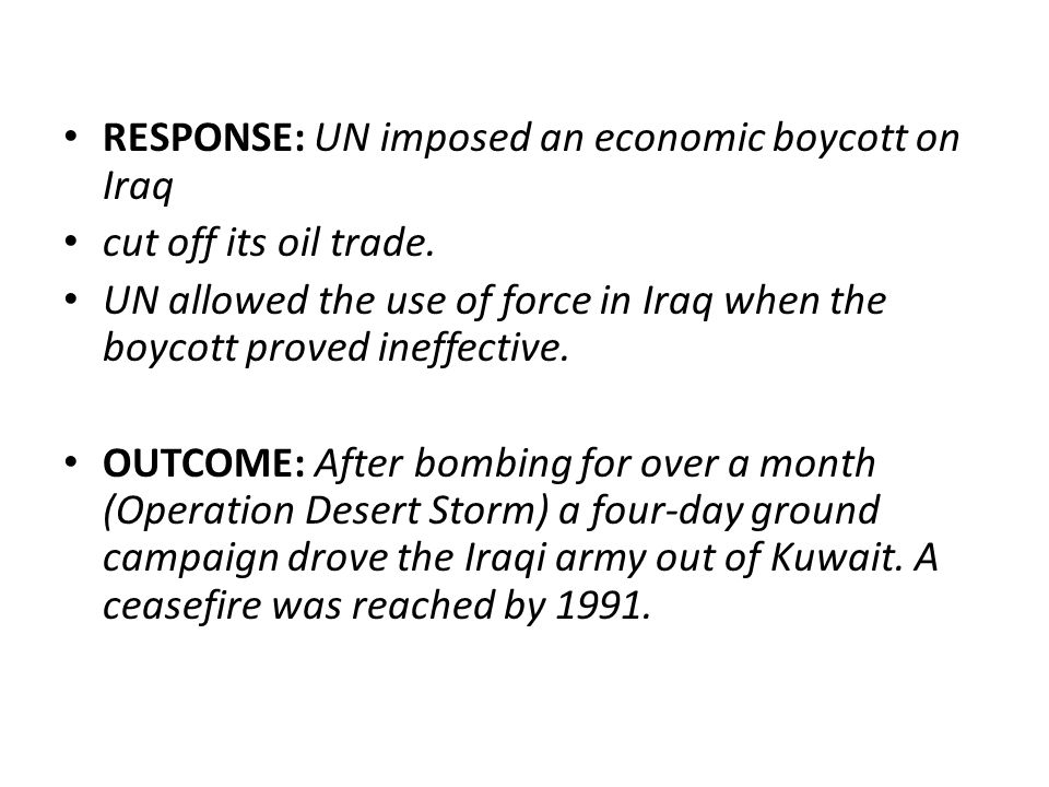 RESPONSE: UN imposed an economic boycott on Iraq cut off its oil trade. UN allowed the use of force in Iraq when the boycott proved ineffective. OUTCO