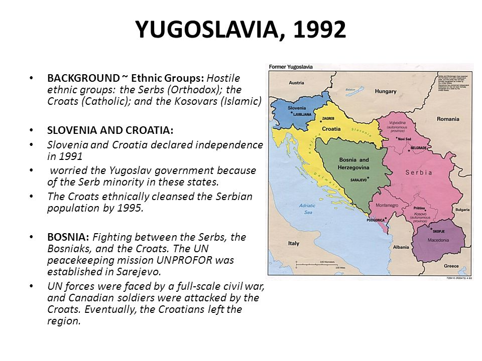 YUGOSLAVIA, 1992 BACKGROUND ~ Ethnic Groups: Hostile ethnic groups: the Serbs (Orthodox); the Croats (Catholic); and the Kosovars (Islamic) SLOVENIA AND CROATIA: Slovenia and Croatia declared independence in 1991 worried the Yugoslav government because of the Serb minority in these states.