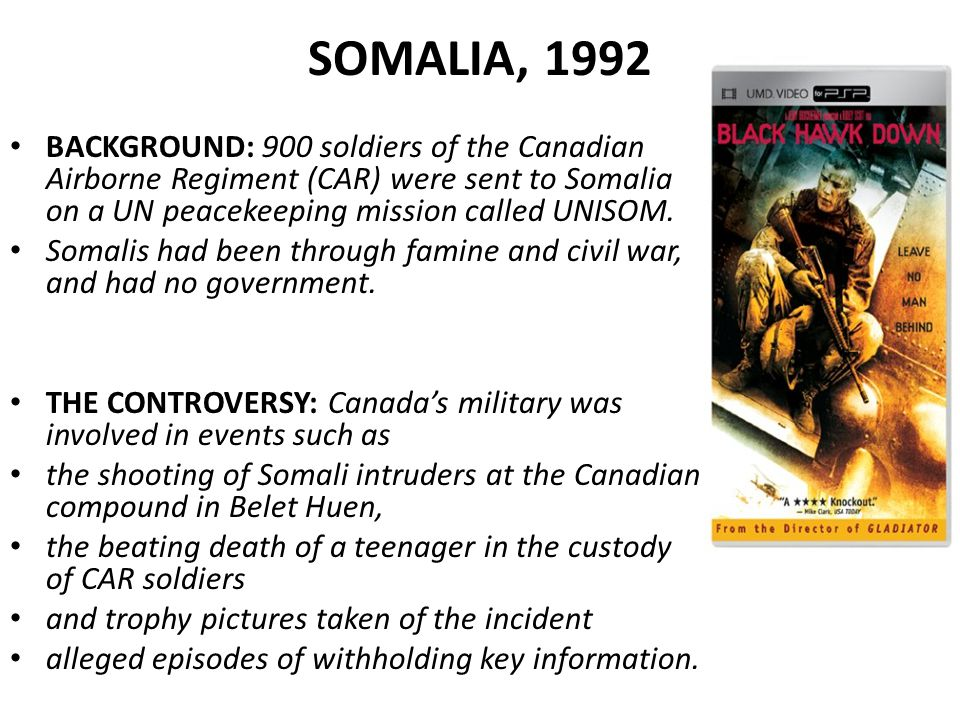 SOMALIA, 1992 BACKGROUND: 900 soldiers of the Canadian Airborne Regiment (CAR) were sent to Somalia on a UN peacekeeping mission called UNISOM.