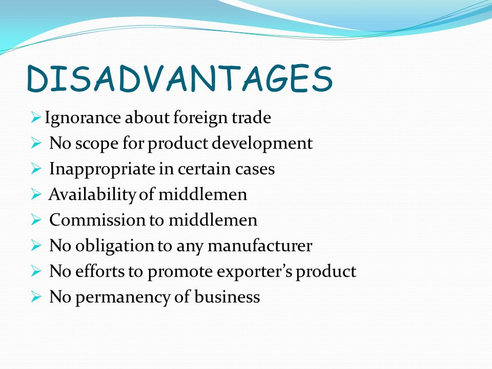 DISADVANTAGES  Ignorance about foreign trade  No scope for product development  Inappropriate in certain cases  Availability of middlemen  Commission to middlemen  No obligation to any manufacturer  No efforts to promote exporter's product  No permanency of business