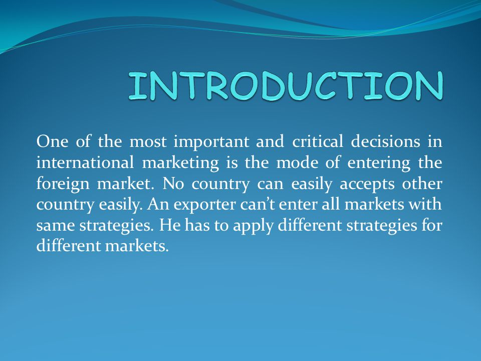 One of the most important and critical decisions in international marketing is the mode of entering the foreign market.
