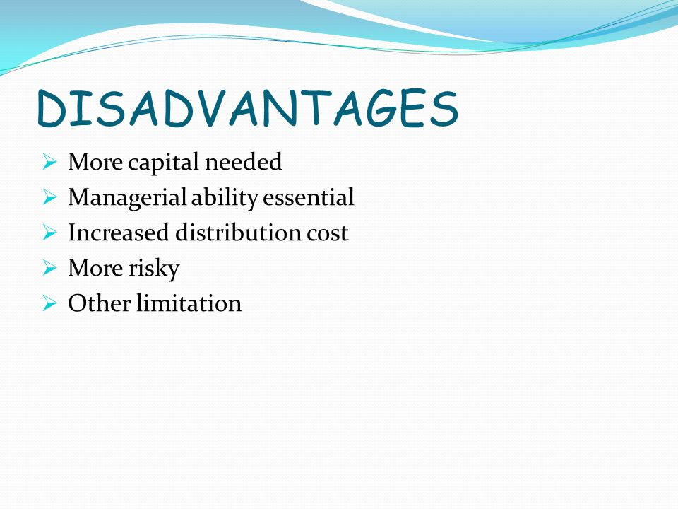 DISADVANTAGES  More capital needed  Managerial ability essential  Increased distribution cost  More risky  Other limitation