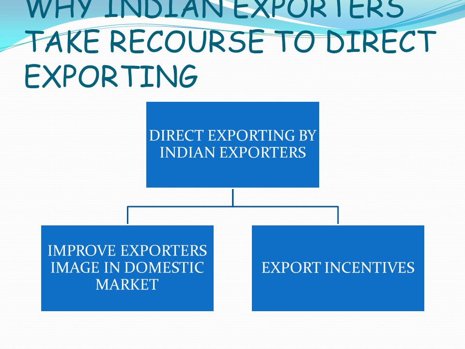 WHY INDIAN EXPORTERS TAKE RECOURSE TO DIRECT EXPORTING DIRECT EXPORTING BY INDIAN EXPORTERS IMPROVE EXPORTERS IMAGE IN DOMESTIC MARKET EXPORT INCENTIVES
