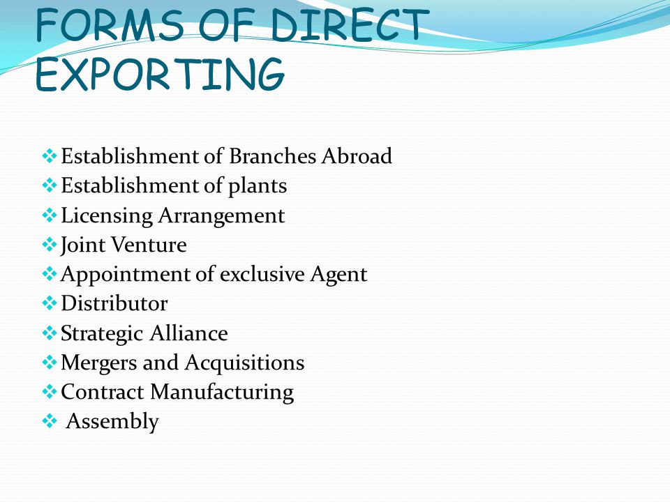FORMS OF DIRECT EXPORTING  Establishment of Branches Abroad  Establishment of plants  Licensing Arrangement  Joint Venture  Appointment of exclusive Agent  Distributor  Strategic Alliance  Mergers and Acquisitions  Contract Manufacturing  Assembly
