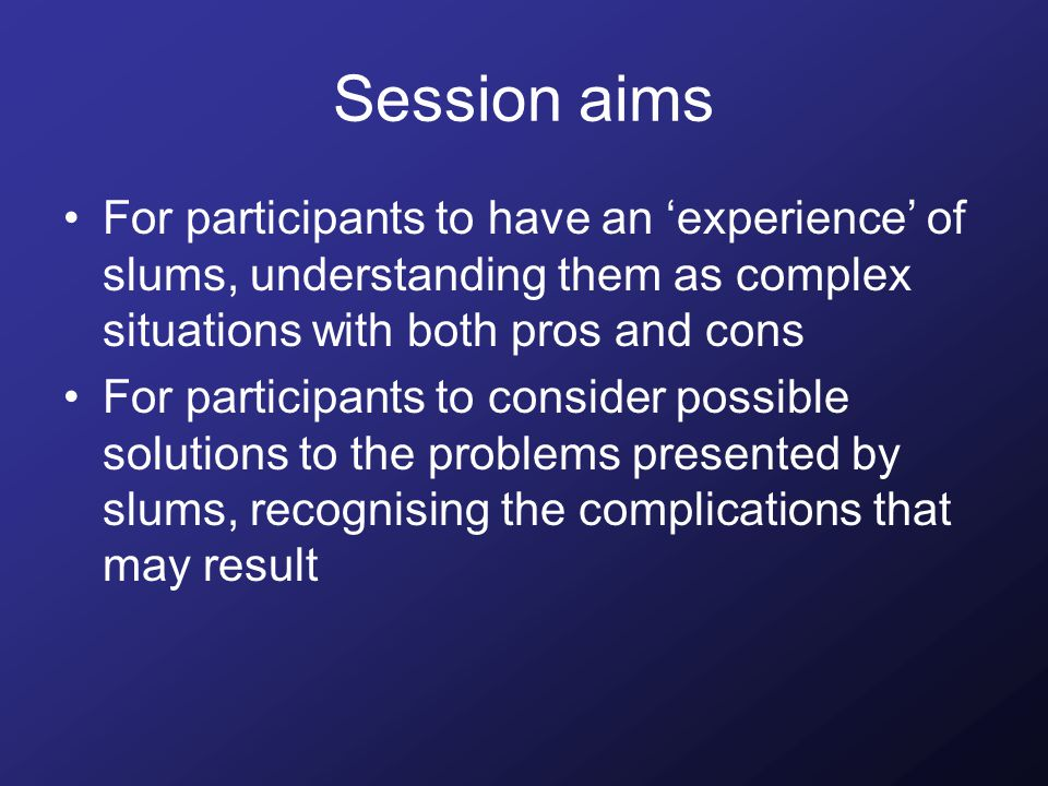 Session aims For participants to have an 'experience' of slums, understanding them as complex situations with both pros and cons For participants to consider possible solutions to the problems presented by slums, recognising the complications that may result