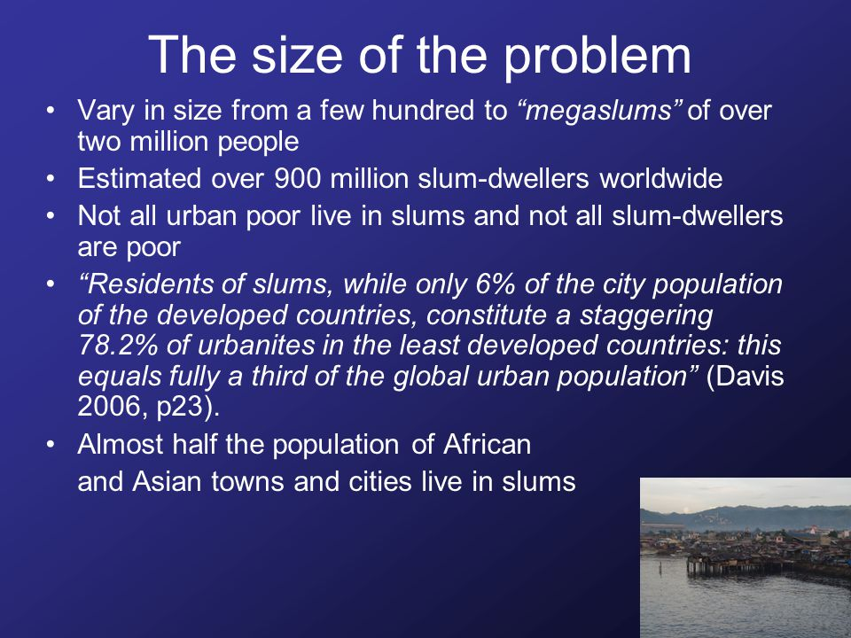 The size of the problem Vary in size from a few hundred to megaslums of over two million people Estimated over 900 million slum-dwellers worldwide Not all urban poor live in slums and not all slum-dwellers are poor Residents of slums, while only 6% of the city population of the developed countries, constitute a staggering 78.2% of urbanites in the least developed countries: this equals fully a third of the global urban population (Davis 2006, p23).
