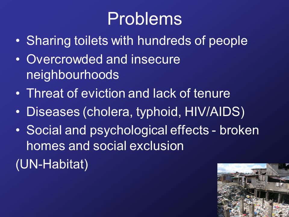 Problems Sharing toilets with hundreds of people Overcrowded and insecure neighbourhoods Threat of eviction and lack of tenure Diseases (cholera, typhoid, HIV/AIDS) Social and psychological effects - broken homes and social exclusion (UN-Habitat)