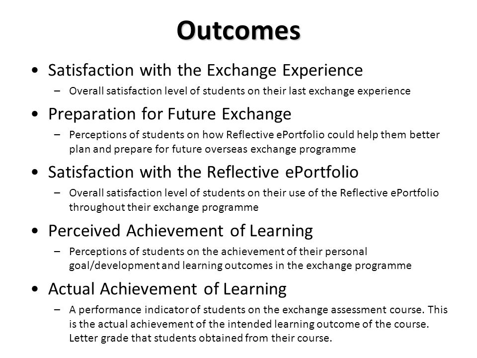 Outcomes Satisfaction with the Exchange Experience –Overall satisfaction level of students on their last exchange experience Preparation for Future Exchange –Perceptions of students on how Reflective ePortfolio could help them better plan and prepare for future overseas exchange programme Satisfaction with the Reflective ePortfolio –Overall satisfaction level of students on their use of the Reflective ePortfolio throughout their exchange programme Perceived Achievement of Learning –Perceptions of students on the achievement of their personal goal/development and learning outcomes in the exchange programme Actual Achievement of Learning –A performance indicator of students on the exchange assessment course.