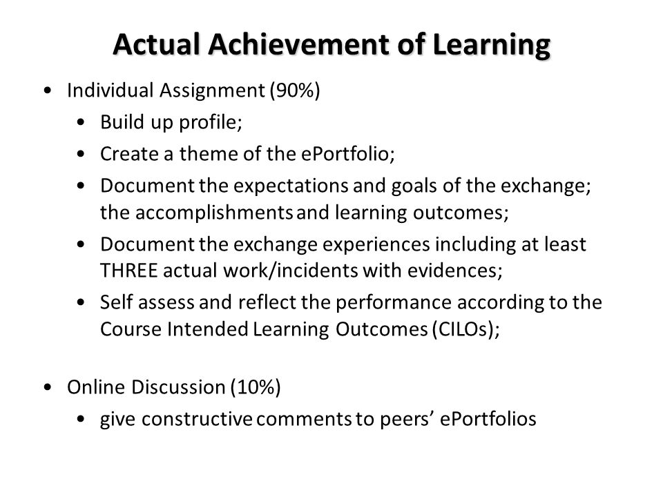 Actual Achievement of Learning Individual Assignment (90%) Build up profile; Create a theme of the ePortfolio; Document the expectations and goals of the exchange; the accomplishments and learning outcomes; Document the exchange experiences including at least THREE actual work/incidents with evidences; Self assess and reflect the performance according to the Course Intended Learning Outcomes (CILOs); Online Discussion (10%) give constructive comments to peers' ePortfolios