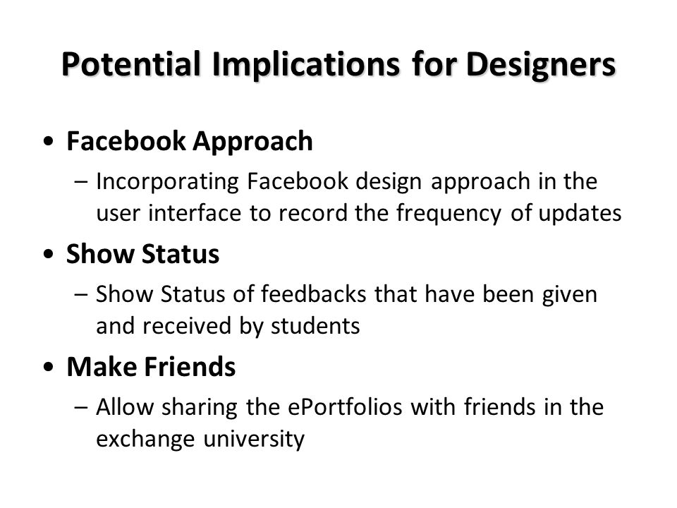 Potential Implications for Designers Facebook Approach –Incorporating Facebook design approach in the user interface to record the frequency of updates Show Status –Show Status of feedbacks that have been given and received by students Make Friends –Allow sharing the ePortfolios with friends in the exchange university