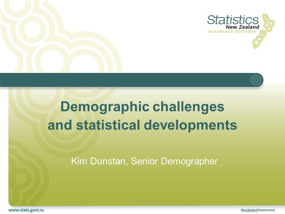 Demographic challenges and statistical developments Kim Dunstan, Senior Demographer