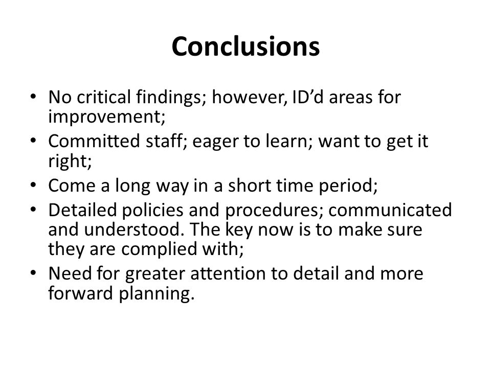 Conclusions No critical findings; however, ID'd areas for improvement; Committed staff; eager to learn; want to get it right; Come a long way in a short time period; Detailed policies and procedures; communicated and understood.