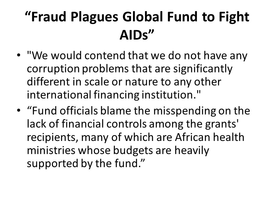 Fraud Plagues Global Fund to Fight AIDs We would contend that we do not have any corruption problems that are significantly different in scale or nature to any other international financing institution. Fund officials blame the misspending on the lack of financial controls among the grants recipients, many of which are African health ministries whose budgets are heavily supported by the fund.