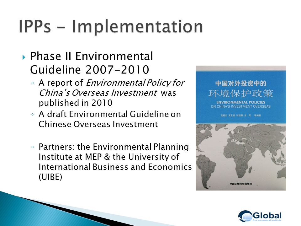  Phase II Environmental Guideline 2007-2010 ◦ A report of Environmental Policy for China's Overseas Investment was published in 2010 ◦ A draft Environmental Guideline on Chinese Overseas Investment ◦ Partners: the Environmental Planning Institute at MEP & the University of International Business and Economics (UIBE)