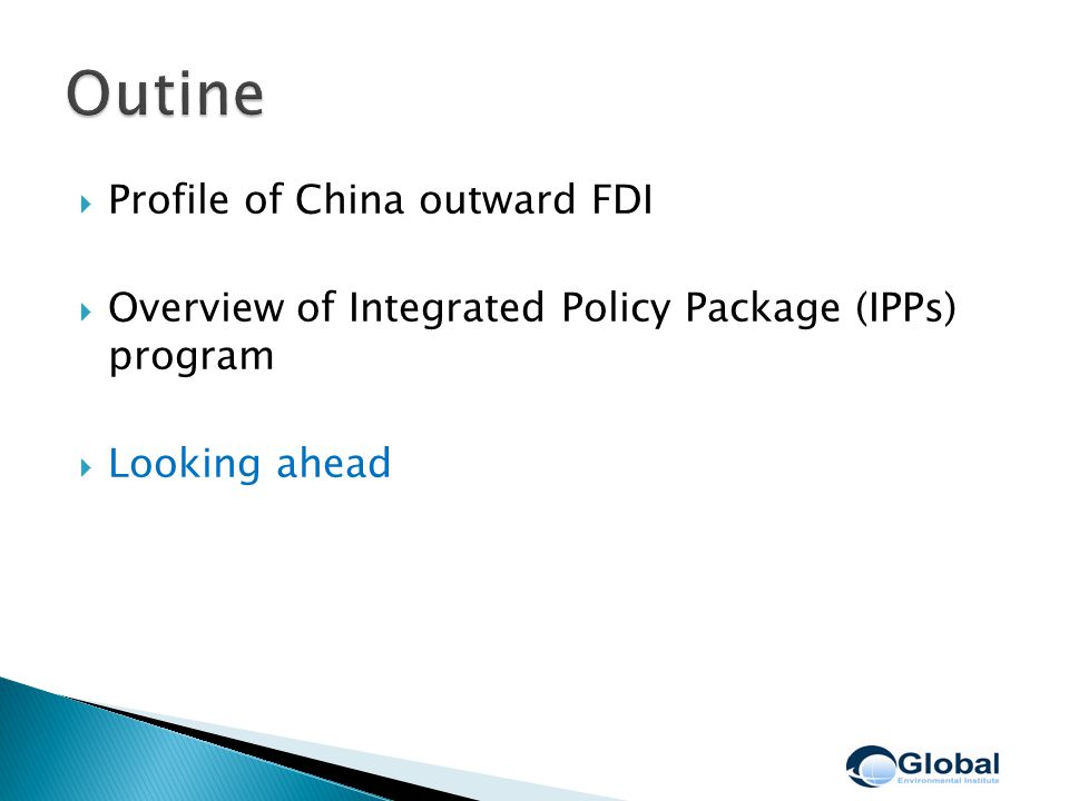  Profile of China outward FDI  Overview of Integrated Policy Package (IPPs) program  Looking ahead