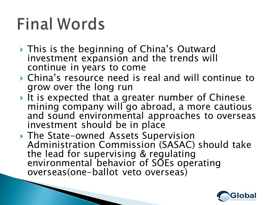  This is the beginning of China's Outward investment expansion and the trends will continue in years to come  China's resource need is real and will continue to grow over the long run  It is expected that a greater number of Chinese mining company will go abroad, a more cautious and sound environmental approaches to overseas investment should be in place  The State-owned Assets Supervision Administration Commission (SASAC) should take the lead for supervising & regulating environmental behavior of SOEs operating overseas(one-ballot veto overseas)