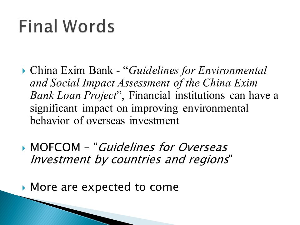  China Exim Bank - Guidelines for Environmental and Social Impact Assessment of the China Exim Bank Loan Project , Financial institutions can have a significant impact on improving environmental behavior of overseas investment  MOFCOM – Guidelines for Overseas Investment by countries and regions  More are expected to come