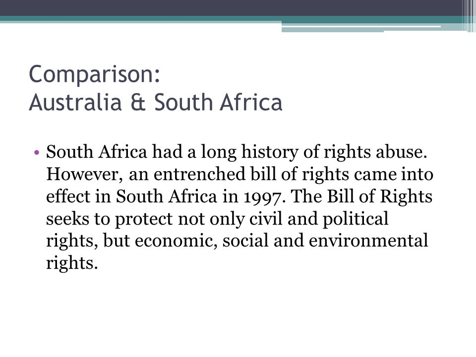 Comparison: Australia & South Africa South Africa had a long history of rights abuse. However, an entrenched bill of rights came into effect in South