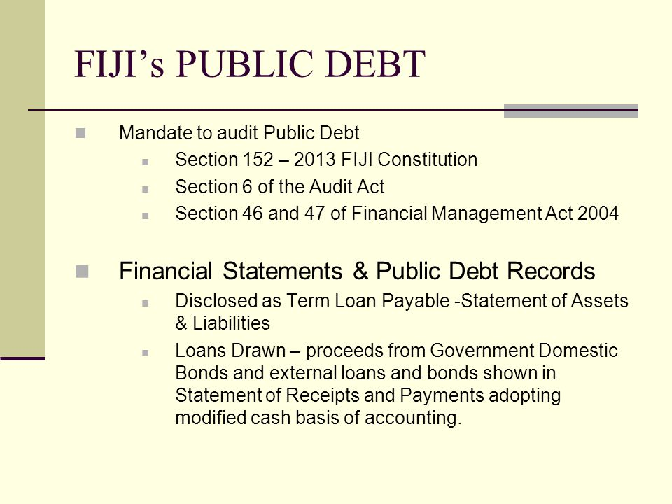 FIJI's PUBLIC DEBT Mandate to audit Public Debt Section 152 – 2013 FIJI Constitution Section 6 of the Audit Act Section 46 and 47 of Financial Management Act 2004 Financial Statements & Public Debt Records Disclosed as Term Loan Payable -Statement of Assets & Liabilities Loans Drawn – proceeds from Government Domestic Bonds and external loans and bonds shown in Statement of Receipts and Payments adopting modified cash basis of accounting.