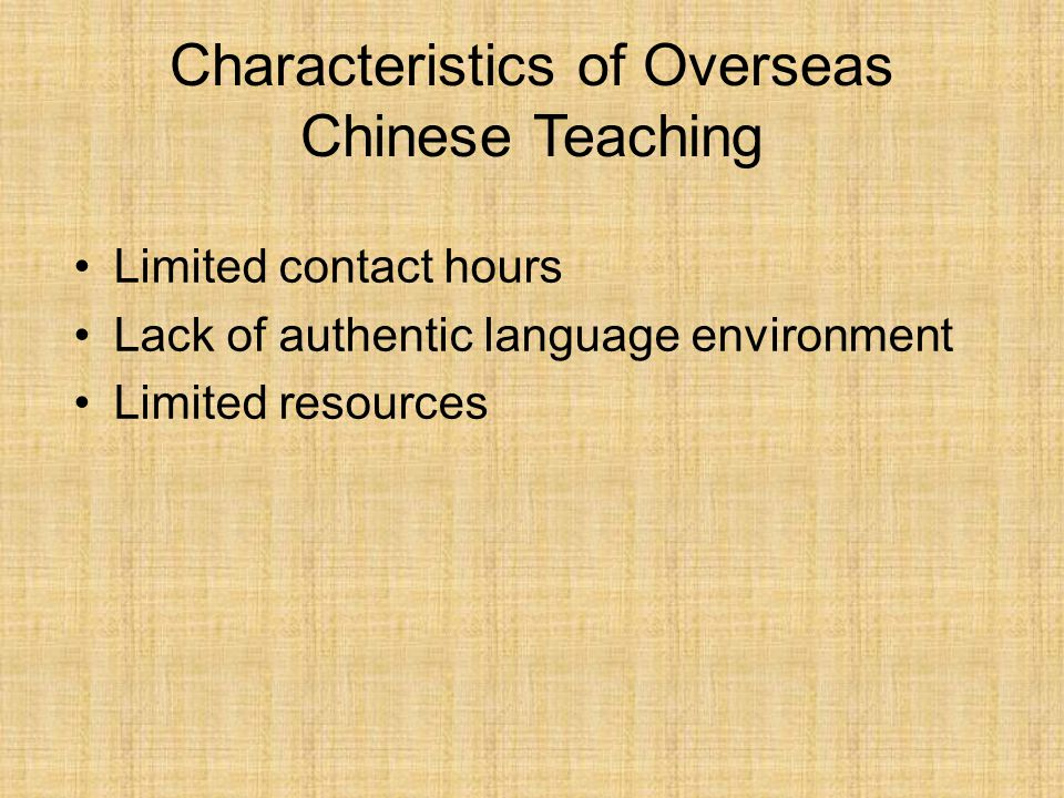 Characteristics of Overseas Chinese Teaching Limited contact hours Lack of authentic language environment Limited resources