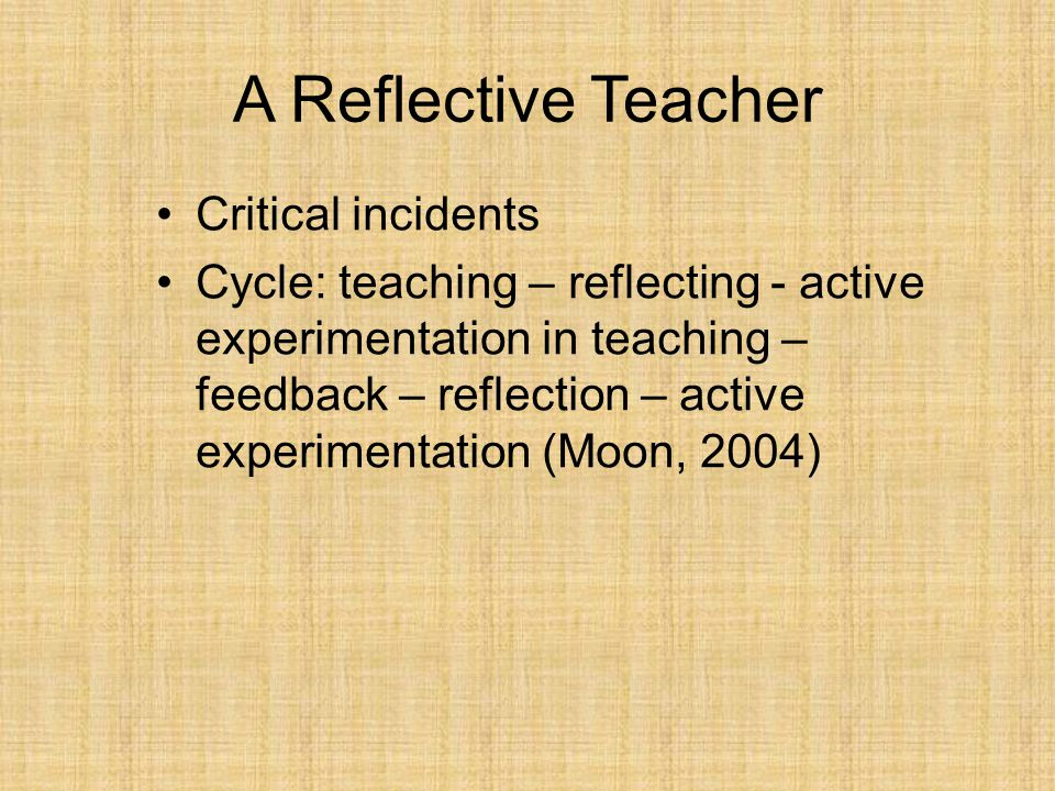 A Reflective Teacher Critical incidents Cycle: teaching – reflecting - active experimentation in teaching – feedback – reflection – active experimentation (Moon, 2004)