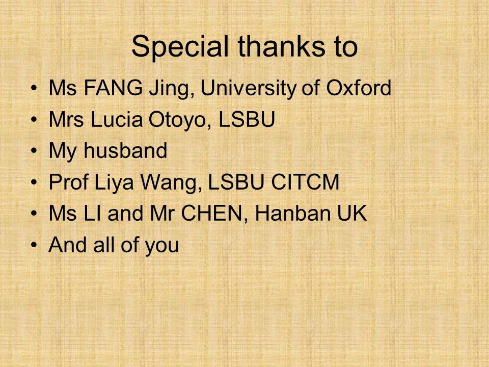 Ms FANG Jing, University of Oxford Mrs Lucia Otoyo, LSBU My husband Prof Liya Wang, LSBU CITCM Ms LI and Mr CHEN, Hanban UK And all of you Special thanks to