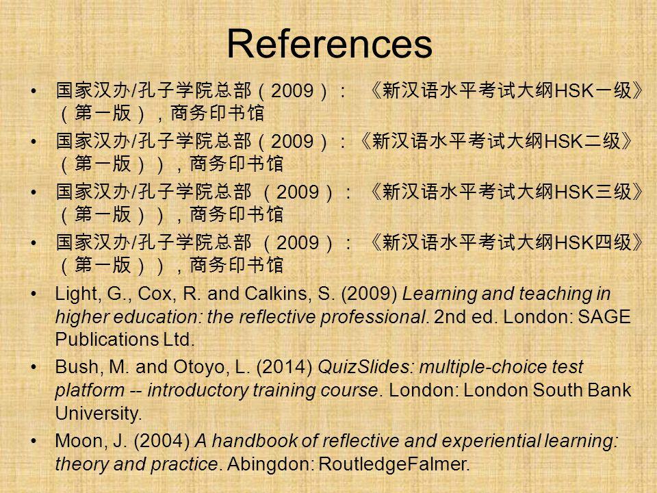 References 国家汉办 / 孔子学院总部( 2009 ): 《新汉语水平考试大纲 HSK 一级》 (第一版),商务印书馆 国家汉办 / 孔子学院总部( 2009 ):《新汉语水平考试大纲 HSK 二级》 (第一版)),商务印书馆 国家汉办 / 孔子学院总部 ( 2009 ): 《新汉语水平考试大纲 HSK 三级》 (第一版)),商务印书馆 国家汉办 / 孔子学院总部 ( 2009 ): 《新汉语水平考试大纲 HSK 四级》 (第一版)),商务印书馆 Light, G., Cox, R.