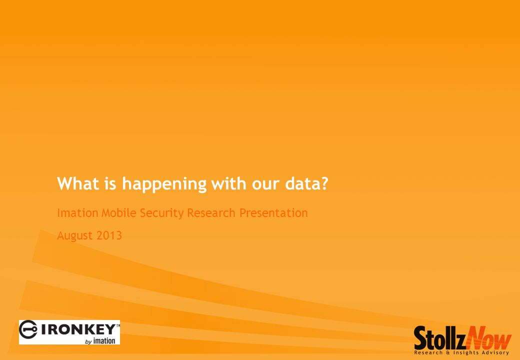 Imation Mobile Security Research Presentation August 2013 What is happening with our data