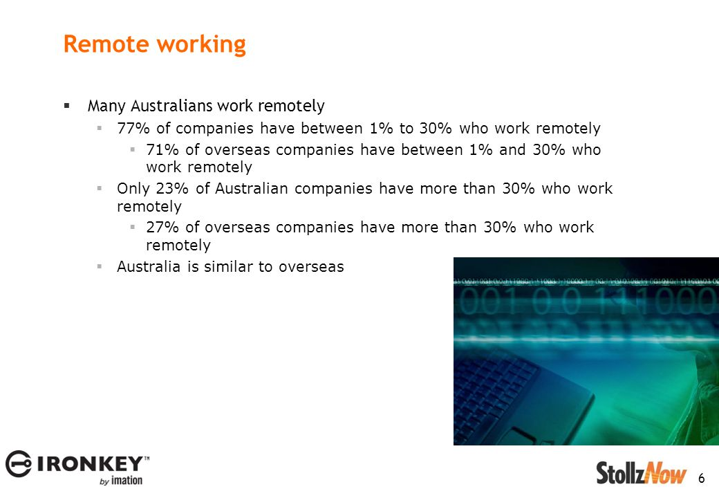 6 Remote working  Many Australians work remotely  77% of companies have between 1% to 30% who work remotely  71% of overseas companies have between 1% and 30% who work remotely  Only 23% of Australian companies have more than 30% who work remotely  27% of overseas companies have more than 30% who work remotely  Australia is similar to overseas