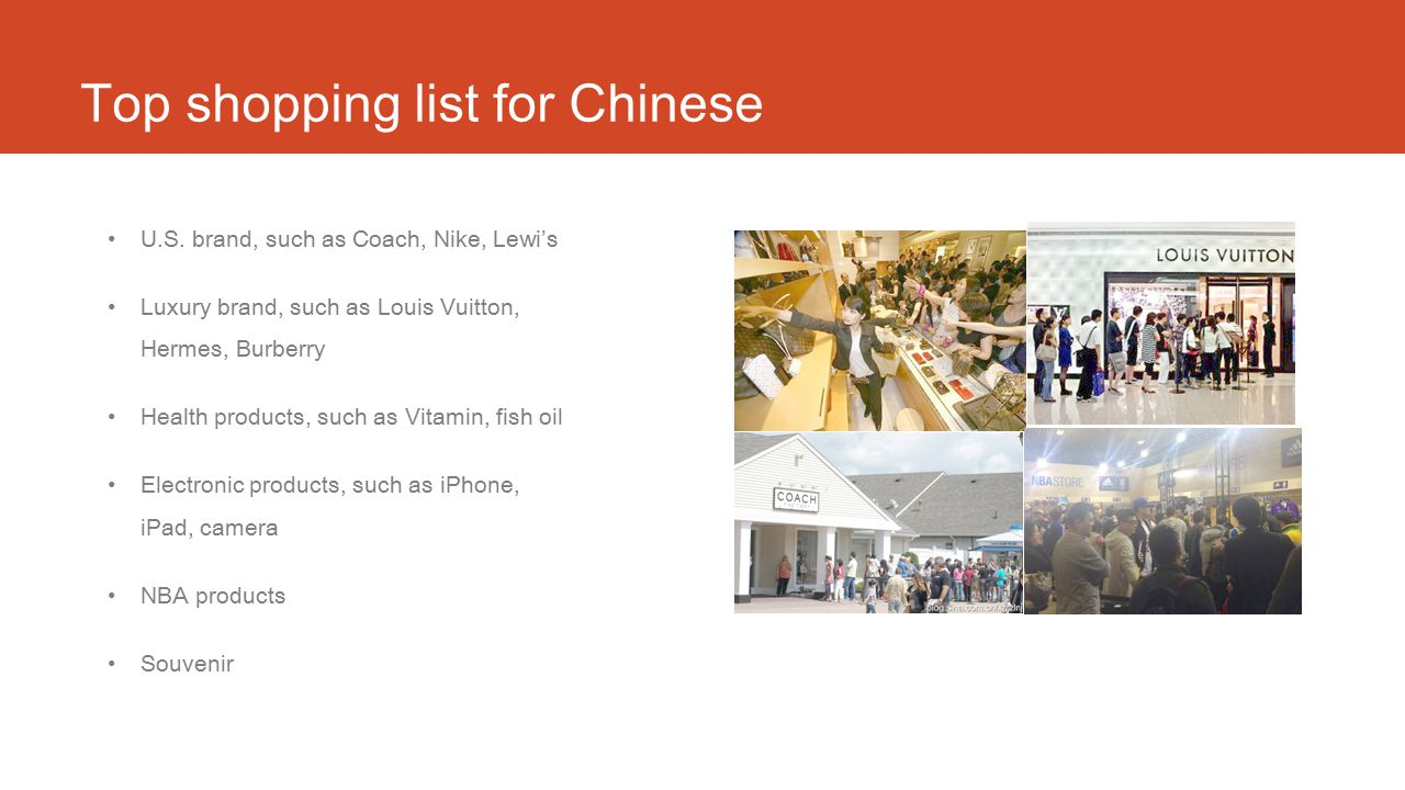 Top shopping list for Chinese U.S. brand, such as Coach, Nike, Lewi's Luxury brand, such as Louis Vuitton, Hermes, Burberry Health products, such as V