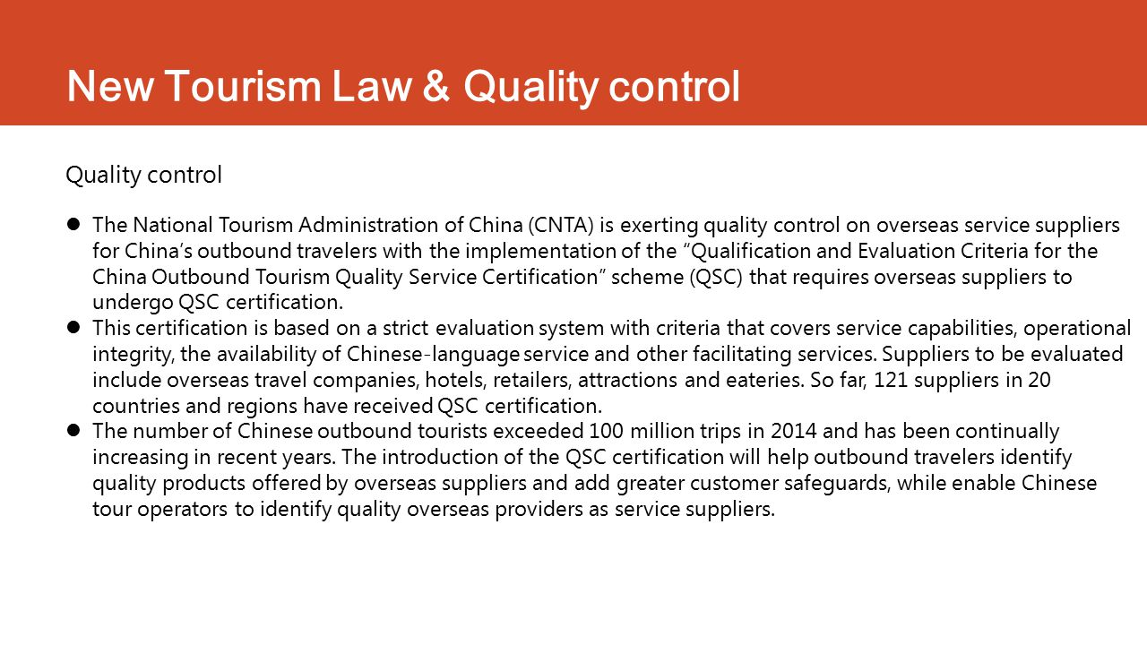 New Tourism Law & Quality control Quality control The National Tourism Administration of China (CNTA) is exerting quality control on overseas service suppliers for China's outbound travelers with the implementation of the Qualification and Evaluation Criteria for the China Outbound Tourism Quality Service Certification scheme (QSC) that requires overseas suppliers to undergo QSC certification.