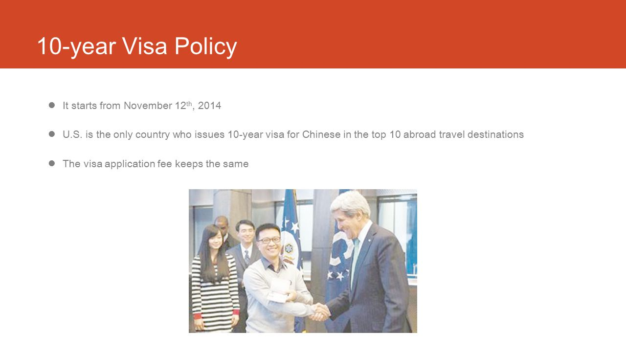 10-year Visa Policy It starts from November 12 th, 2014 U.S. is the only country who issues 10-year visa for Chinese in the top 10 abroad travel desti