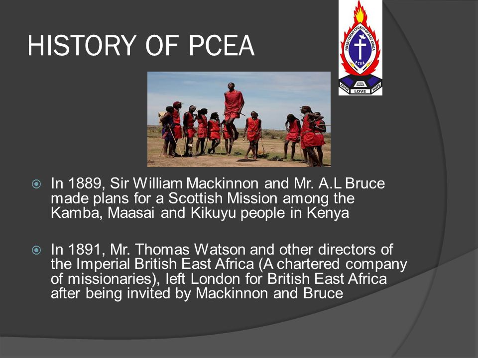 PCEA  A Presbyterian denomination headquartered in Nairobi, Kenya.  It was started by various missionaries from Scotland and Britain in 1891