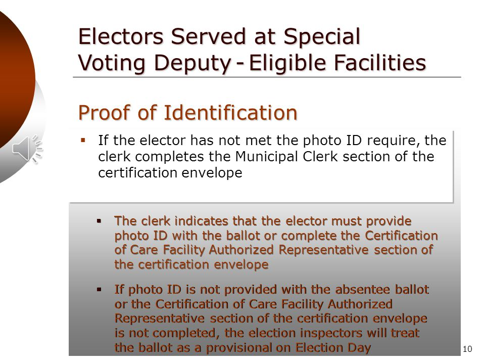 9 Proof of Identification  If the elector has provided a copy of photo ID with the application or with a previous application or ballot, the clerk initials the certification envelope before it is sent to the elector Electors Served at Special Voting Deputy - Eligible Facilities