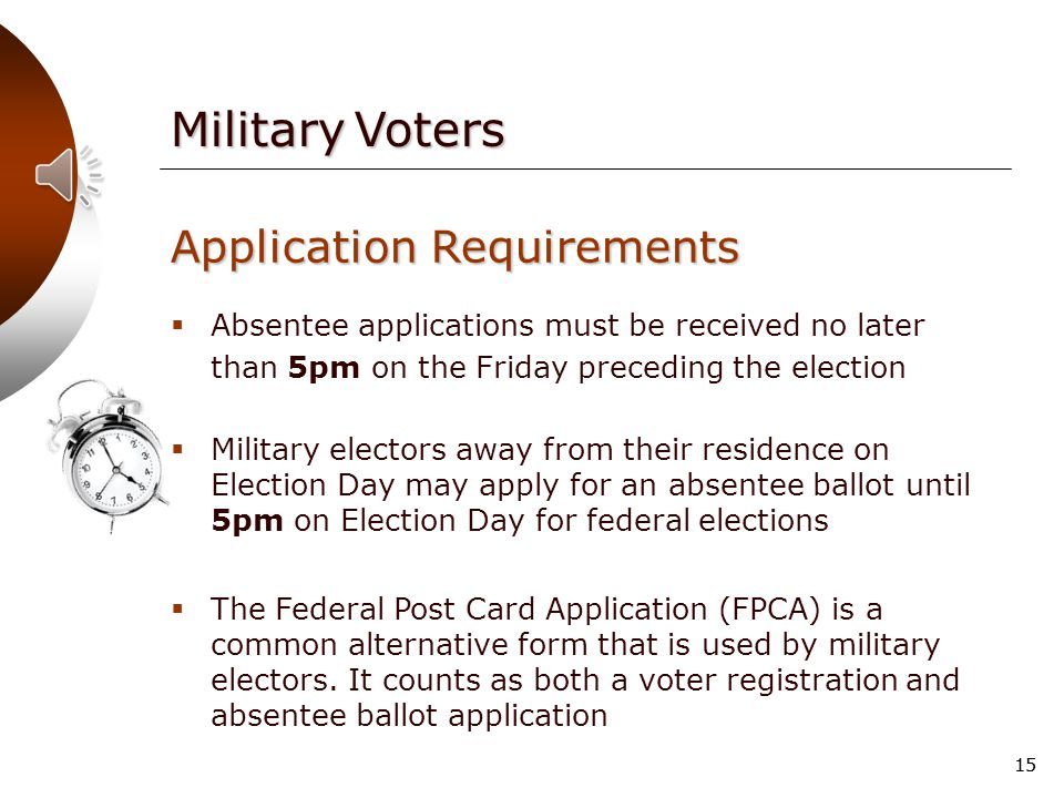 14 Application Requirements  No voter registration form is required  Must have resided in municipality immediately before entering the military Military Voters