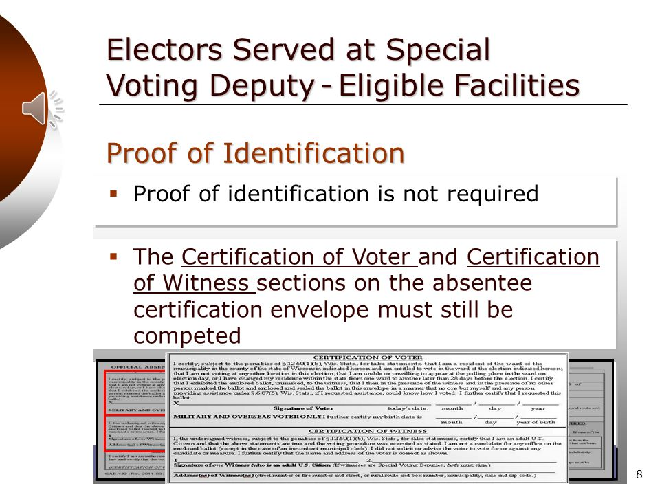 7  Proof of identification is not required Electors Served at Special Voting Deputy - Eligible Facilities Proof of Identification  One of the following is required:  An elector may choose to provide a photo ID submitted either with the application or with the returned ballot  The completed Certification of Care Facility Authorized Representative section on the absentee certification envelope.