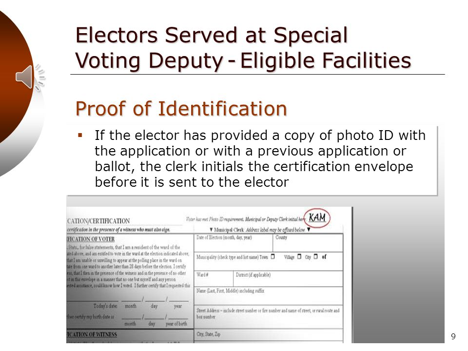 8 Electors Served at Special Voting Deputy - Eligible Facilities Proof of Identification  The Certification of Voter and Certification of Witness sections on the absentee certification envelope must still be competed  Proof of identification must be provided only once, either with the application or the ballot* *Unless the voter registers with a new name or address  Proof of identification is not required