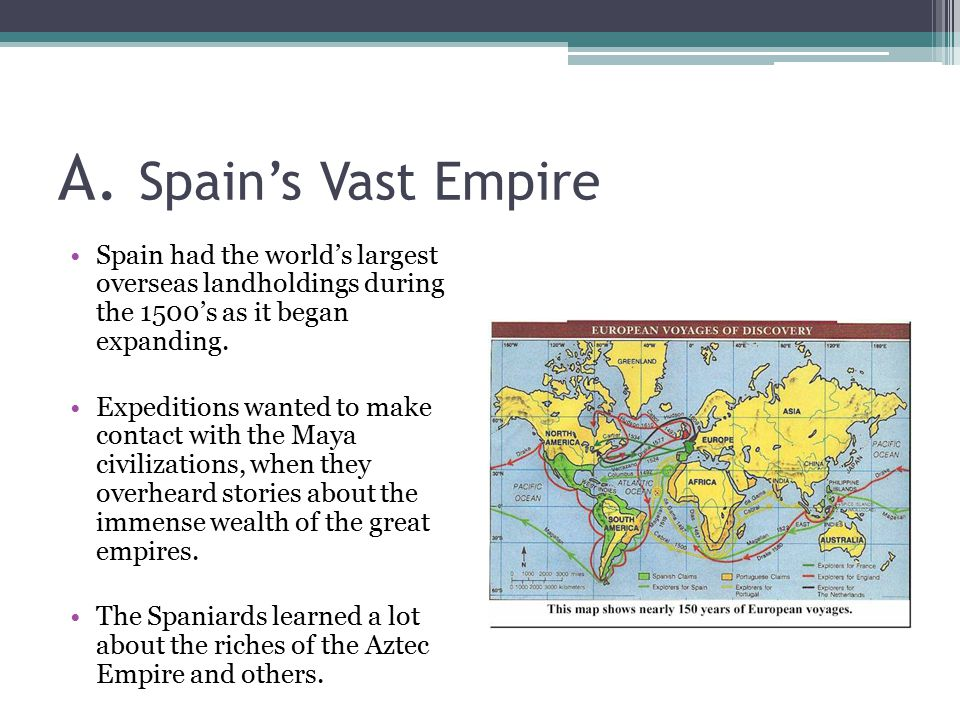 A. Spain's Vast Empire Spain had the world's largest overseas landholdings during the 1500's as it began expanding. Expeditions wanted to make contact