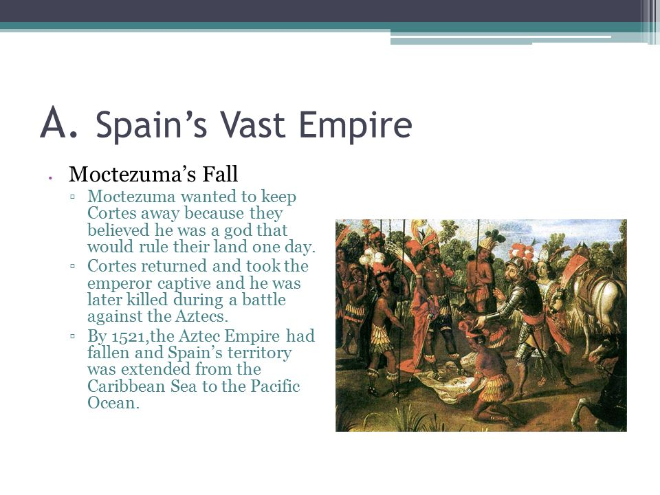 A. Spain's Vast Empire Moctezuma's Fall ▫Moctezuma wanted to keep Cortes away because they believed he was a god that would rule their land one day. ▫
