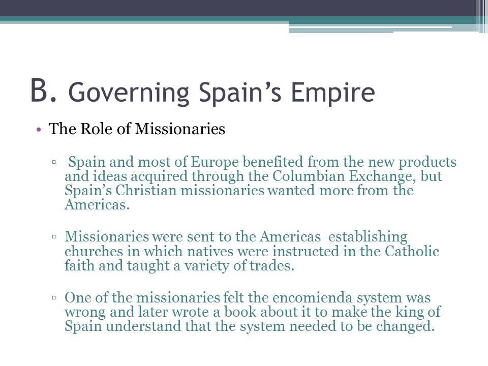 B. Governing Spain's Empire The Role of Missionaries ▫ Spain and most of Europe benefited from the new products and ideas acquired through the Columbi