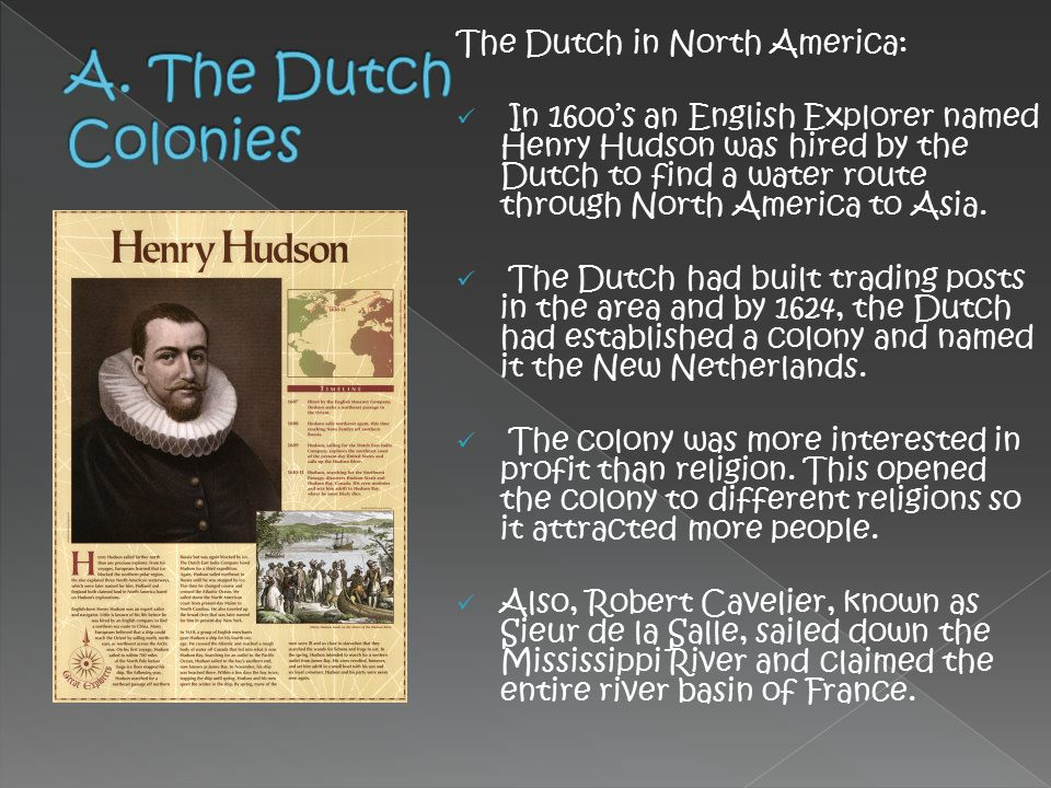 The Dutch in North America: In 1600's an English Explorer named Henry Hudson was hired by the Dutch to find a water route through North America to Asi