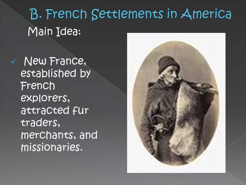 Main Idea: New France, established by French explorers, attracted fur traders, merchants, and missionaries.