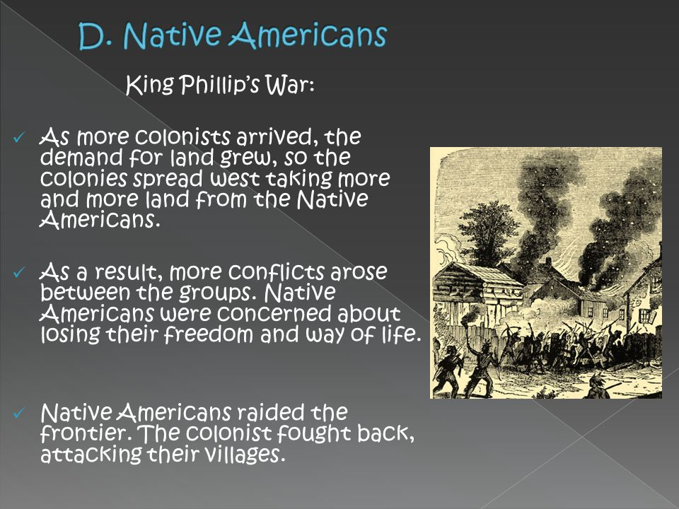 King Phillip's War: As more colonists arrived, the demand for land grew, so the colonies spread west taking more and more land from the Native America